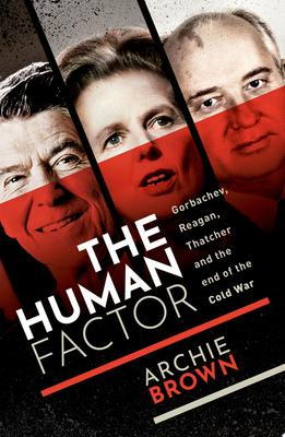 The Human Factor - Gorbachev, Reagan, and Thatcher and the End of the Cold War