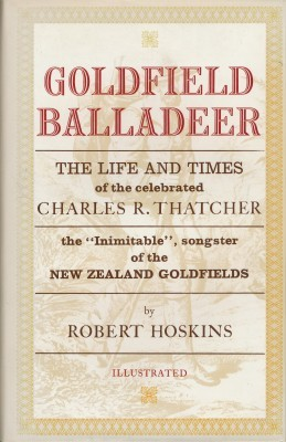 Goldfield Balladeer - The Life and Times of the celebrated Charles R. Thatcher, the inimitable songster of New Zealand Goldfields
