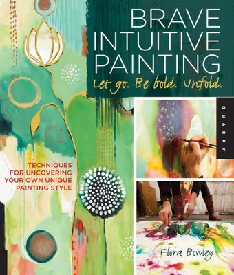 Brave Intuitive Painting: Let Go, be Bold, Unfold: Techniques for Uncovering Your Own Unique Painting Style