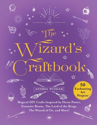 The Wizards Craftbook - 50 Magical Diy Crafts Inspired by Harry Potter, Fantastic Beasts, Merlin, the Wizard of Oz, and More!