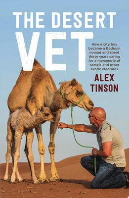 The Desert Vet: How a City Boy Became a Bedouin Nomad and Spent Thirty Years Caring for a Menagerie of Camels and Other Exotic Creatures