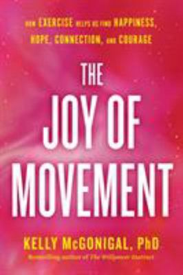 The Joy of Movement - How Exercise Helps Us Find Happiness, Hope, Connection, and Courage