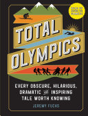 Total Olympics - Every Obscure, Hilarious, Dramatic, and Inspiring Tale Worth Knowing