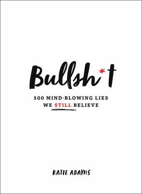 Bullsh*t - 500 Mind-Blowing Lies We Still Believe