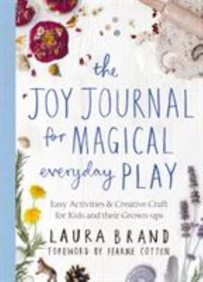 The Joy Journal for Magical Everyday Play - Easy Activities and Creative Craft for Kids and Their Grown-Ups