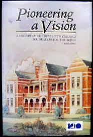 Pioneering a Vision A History of the Royal New Zealand Foundation for the Blind 1890-1990