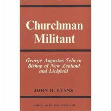 Churchman Militant George Augustus Selwyn Bishop of New Zealand and Lichfield