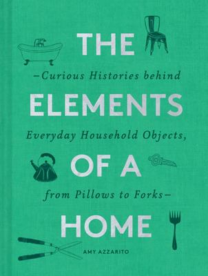 The Elements of a Home - The Curious Histories Behind Everyday Household Objects, from Pillows to Forks