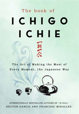 The Book of Ichigo Ichie: The Art of Making the Mostof Every Moment, the Japanese Way