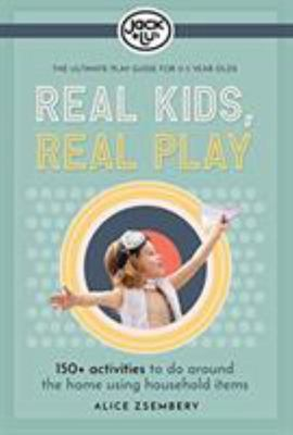 Real Kids, Real Play - 150+ Activities to Do Around the Home Using Household Items