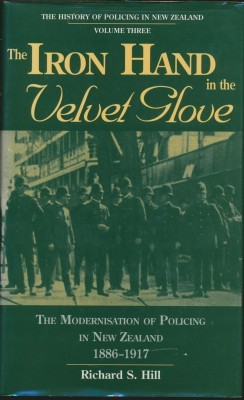 The Iron Hand in the Velvet Glove The History of Policing in New Zealand Volume Three The Modernisation of Policing in New Zealand 1886-1917