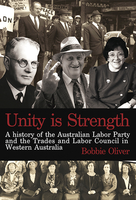Unity Is Strength - A History of the Australian Labor Party and the Trade and Labor Council in Western Australia 1899-1999