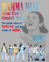 "Mamma Mia! How Can I Resist You!: The Inside Story of ""Mamma Mia""! and the Songs of ABBA"