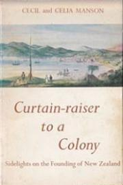 Curtain-raiser to a Colony Sidelights on the Founding of New Zealand