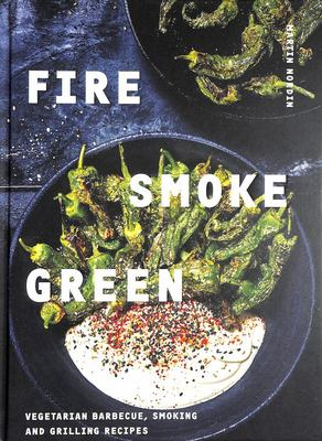 Fire, Smoke, Green: Vegetarian Barbecue, Smoking and Grilling Recipes