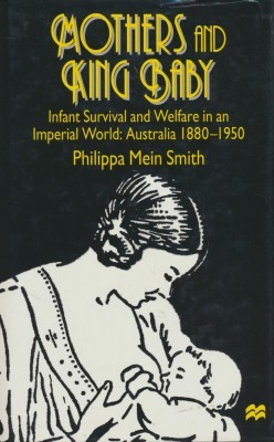 Mothers and King Baby Infant Survival and Welfare in an Imperial World: Australia 1880-1950