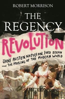 The Regency Revolution - Jane Austen, Napoleon, Lord Byron and the Making of the Modern World