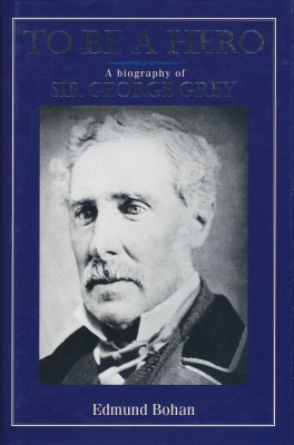 To Be a Hero A Biography of Sir George Grey