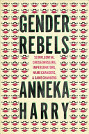 Gender Rebels - 50 Influential Cross-Dressers, Impersonators, Name-Changers, and Game-Changers