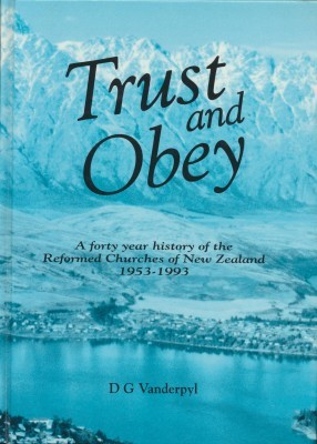 Trust and Obey A forty year history of the Reformed Churches of New Zealand 1953-1993