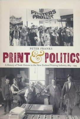 Print & Politics A History of Trade Unions in the New Zealand Printing Industry, 1865-1995