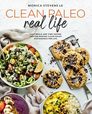 Clean Paleo Real Life: Easy Meals and Time-Saving Tips for Making Clean Paleo Sustainable for Life