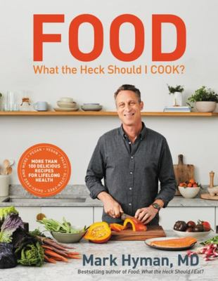 Food: What the Heck Should I Cook? - More Than 100 Delicious Recipes for Lifelong Health