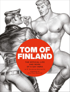 Tom of Finland - The Official Life and Work of a Gay Hero