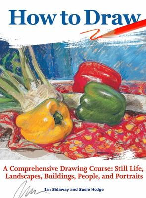 How to Draw - A Comprehensive Drawing Course: Still Life, Landscapes, Buildings, People, and Portraits