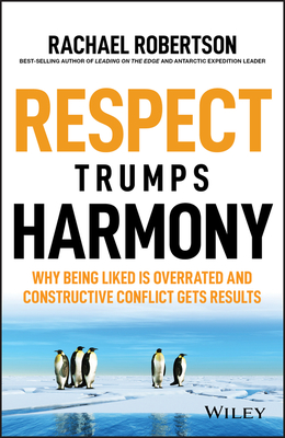 Respect Trumps Harmony - Why Being Liked is Overrated and Constructive Conflict Gets Results