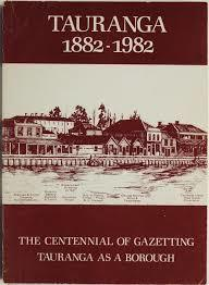 Tauranga 1882-1982 The Centenial of Gazetting Tauranga as a Borough
