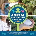 Animal Exploration Lab for Kids - 52 Family-Friendly Activities for Learning about the Amazing Animal Kingdom