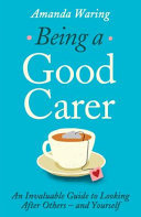Being a Good Carer - An Invaluable Guide to Looking after Others - and Yourself