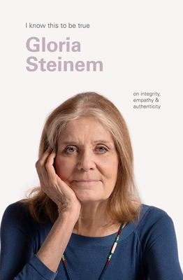 Gloria Steinem (I Know This to Be True): On Integrity, Empathy and Authenticity