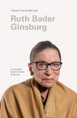 Ruth Bader Ginsburg (I Know This to Be True): On Equality, Determination and Service