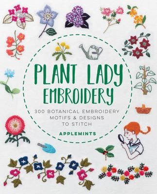Plant Lady Embroidery: 300 Botanical Embroidery Motifs and Designs to Stitch