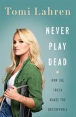 Never Play Dead - How the Truth Makes You Unstoppable