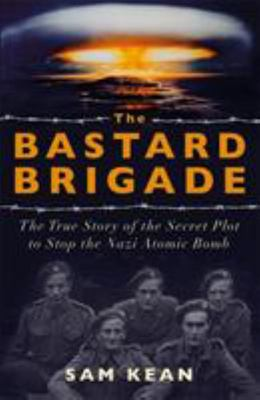 The Bastard Brigade: The True Story of the Secret Plot to Stop the Nazi Atomic Bomb