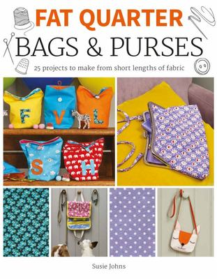 Fat Quarter: Bags and Purses - 25 Projects to Make from Short Lengths of Fabric