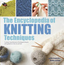 Encyclopedia of Knitting Techniques - A Unique Visual Directory of Knitting Techniques, with Guidance on How to Use Them