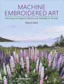 Machine Embroidered Art - Painting the Natural World with Needle & Thread