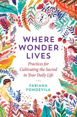 Where Wonder Lives - Practices for Cultivating the Sacred in Your Daily Life