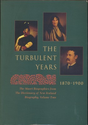 The Turbulent Years 1870-1900 The Maori Biographies from the Dictionary of New Zealand Biography, Volume two