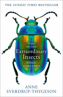 Extraordinary Insects: Weird. Wonderful. Indispensable. the Ones Who Run Our World