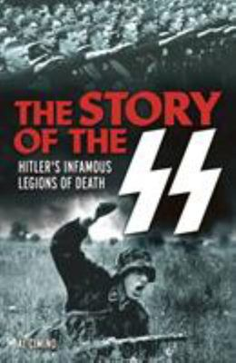 The Story of the SS - Hitler's Infamous Legions of Death
