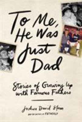 To Me, He Was Just Dad - Stories of Growing up with Famous Fathers