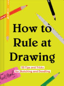 How to Rule at Drawing: 50 Tips and Tricks for Sketching and Doodling