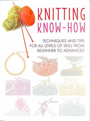 Knitting Know-How - Techniques and Tips for All Levels of Skill from Beginner to Advanced