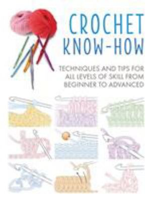 Crochet Know-How - Techniques and Tips for All Levels of Skill from Beginner to Advanced