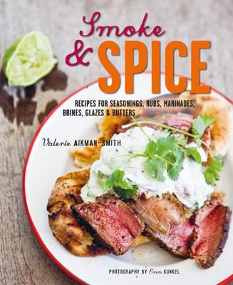 Smoke and Spice - Recipes for Seasonings, Rubs, Marinades, Brines, Glazes and Butters